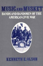 Music and Musket : Bands and Bandsmen of the American Civil War - Kenneth E. Olson
