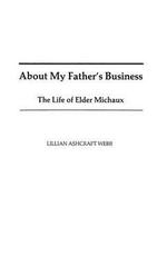 My Father's Business : Life of Elder Michaux - Lilian A. Webb