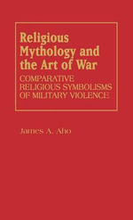 Religious Mythology and the Art of War : Comparative Religious Symbolisms of Military Violence - James A. Aho