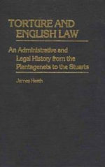 Torture and English Law : An Administrative and Legal History from the Plantagenets to the Stuarts - James Heath