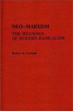 Neo-Marxism : The Meaning of Modern Radicalism - Robert A. Gorman