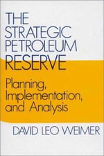 The Strategic Petroleum Reserve : Planning, Implementation and Analysis - David Weimer