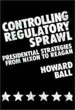 Controlling Regulatory Sprawl : Presidential Strategies from Nixon to Reagan - Howard Ball