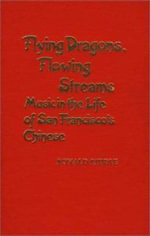 Flying Dragons, Flowing Streams : Music in the Life of San Francisco's Chinese - Ronald Riddle