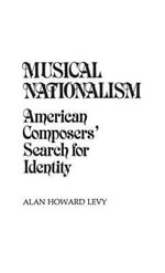 Musical Nationalism : American Composers' Search for Identity - Alan Howard Levy