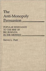 The Anti-Monopoly Persuasion : Popular Resistance to the Rise of Big Business in the Midwest - Steven L. Piott