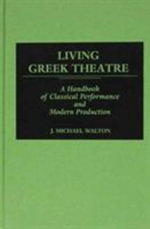Living Greek Theatre : A Handbook of Classical Performance and Modern Production - J. Michael Walton