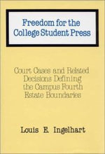 Freedom for the College Student Press : Court Cases and Related Decisions Defining the Campus Fourth Estate Boundaries - Louis Edward Ingelhart