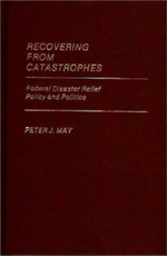 Recovering from Catastrophes : Federal Disaster Relief Policy and Politics - Peter J. May
