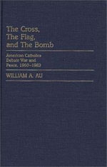 Cross, the Flag and the Bomb : American Catholics Debate War and Peace, 1960-83 - William A. Au