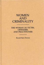 Women and Criminality : The Woman as Victim, Offender and Practitioner - Ronald B. Flowers