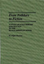 From Folklore to Fiction : Study of Folk Heroes and Rituals in the Black American Novel - H.Nigel Thomas