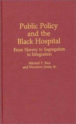 Public Policy and the Black Hospital : From Slavery to Segregation to Integration - Mitchell F. Rice