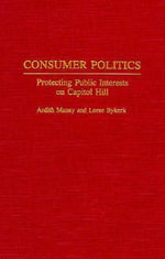 Consumer Politics : Protecting Public Interests on Capitol Hill - Ardith L. Maney