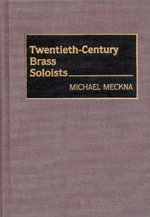 Twentieth-century Brass Soloists : Bio-Critical Sourcebooks on Musical Performance - Michael Meckna