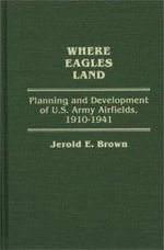 Where Eagles Land : Planning and Development of United States' Army Airfields, 1910-41 - Jerold E. Brown