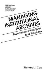 Managing Institutional Archives : Foundational Principles and Practices - Richard J. Cox
