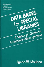 Data Bases for Special Libraries : A Strategic Guide to Information Management :  A Strategic Guide to Information Management - Lynda W. Moulton