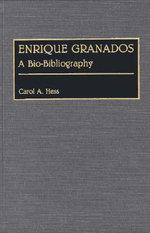 Enrique Granados : A Bio-Bibliography :  A Bio-Bibliography - Carol A. Hess