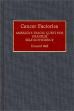 Cancer Factories : America's Tragic Quest for Uranium Self-sufficiency - Howard Ball