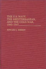 The U. S. Navy, the Mediterranean, and the Cold War, 1945-1947 - Edward J. Sheehy