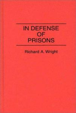 In Defense of Prisons : Contributions in Criminology & Penology - Richard A. Wright