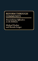 Reform Through Community : Resocializing Offenders in the Kibbutz :  Resocializing Offenders in the Kibbutz - Michael Fischer
