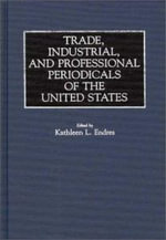 Trade, Industrial and Professional Periodicals of the United States : Historical Guides to the World's Periodicals & Newspapers