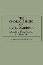 The Choral Music of Latin America : A Guide to Compositions and Research :  A Guide to Compositions and Research - Suzanne Spicer Tiemstra