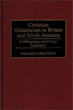 Christian Voluntarism in Britain and North America : A Bibliography and Critical Assessment - William H. Brackney