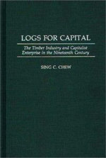 Logs for Capital : The Timber Industry and Capitalist Enterprise in the 19th Century :  The Timber Industry and Capitalist Enterprise in the 19th Century - Sing C. Chew