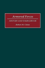 Armored Forces : History and Sourcebook - Robert M. Citino