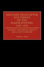 Military Helicopter Doctrines of the Major Powers, 1945-92 : Making Decisions About Air-Land Warfare - Matthew Allen