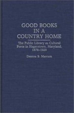 Good Books in a Country Home : Public Library as Cultural Force in Hagerstown, Maryland, 1878-1920 - Deanna B. Marcum