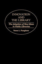 Innovation and the Library : Adoption of New Ideas in Public Libraries - Verna L. Pungitore