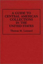 A Guide to Central American Collections in the United States : An Annotated Bibliography - Thomas M. Leonard