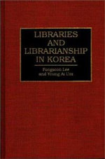 Libraries and Librarianship in Korea :  A Strategic Guide to Information Management - Pongsoon Lee