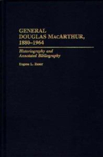 General Douglas MacArthur, 1880-1964 : Historiography and Annotated Bibliography - Eugene L. Rasor