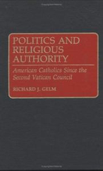 Politics and Religious Authority : American Catholics Since the Second Vatican Council - Richard J. Gelm