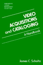 Video Acquisitions and Cataloging : A Handbook - James C. Scholtz
