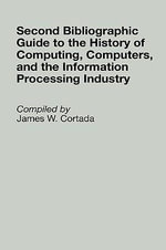 Second Bibliographic Guide to the History of Computing, Computers and the Information Processing Industry