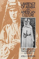 Lawrence of Arabia and American Culture : The Making of a Transatlantic Legend - Joel C. Hodson