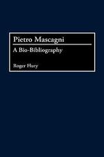 Pietro Mascagni : A Bio-Bibliography :  A Bio-Bibliography - Roger Flury