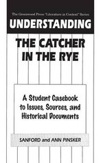 Understanding the Catcher in the Rye : A Student Casebook to Issues, Sources, and Historical Documents : A Student Casebook to Issues, Sources, and Historical Documents - Sanford Pinsker