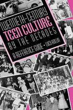 Twentieth-century Teen Culture by the Decades : A Reference Guide - Lucy Rollin
