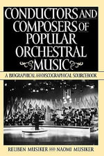 Conductors and Composers of Popular Orchestral Music : A Biographical and Discographical Sourcebook - Reuben Musiker