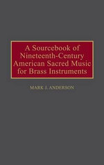 A Sourcebook of Nineteenth-century American Sacred Music for Brass Instruments : Music Reference Collection S. - Mark J. Anderson