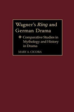 Wagner's Ring and German Drama : Comparative Studies in Mythology and History in Drama : Comparative Studies in Mythology and History in Drama - Mary A. Cicora