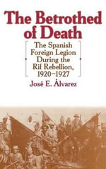 The Betrothed of Death : The Spanish Foreign Legion During the Rif Rebellion, 1920-1927 - Jose E. Alvarez