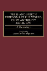 Press and Speech Freedoms in the World, from Antiquity Until 1998 : A Chronology - Louis Edward Ingelhart